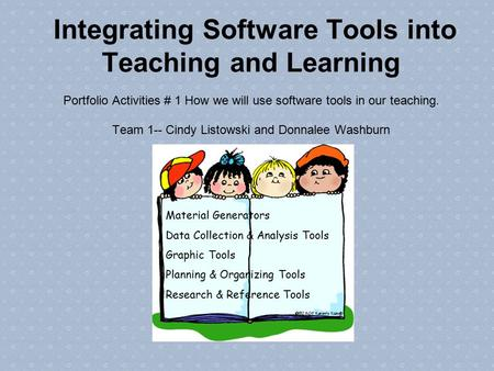 Integrating Software Tools into Teaching and Learning Portfolio Activities # 1 How we will use software tools in our teaching. Team 1-- Cindy Listowski.