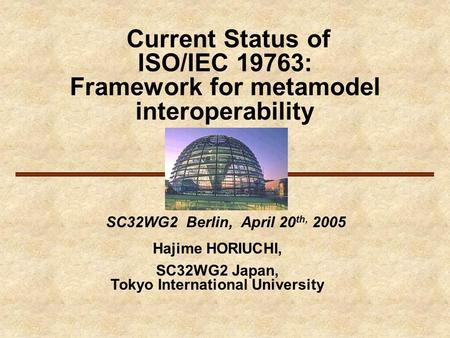 Current Status of ISO/IEC 19763: Framework for metamodel interoperability SC32WG2 Berlin, April 20 th, 2005 Hajime HORIUCHI, SC32WG2 Japan, Tokyo International.