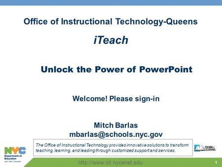 1 Office of Instructional Technology-Queens iTeach The Office of Instructional Technology provides innovative solutions to transform teaching, learning,