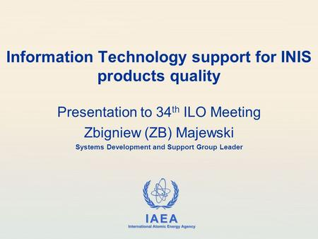 IAEA International Atomic Energy Agency Information Technology support for INIS products quality Presentation to 34 th ILO Meeting Zbigniew (ZB) Majewski.