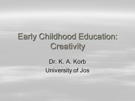 Early Childhood Education: Creativity Dr. K. A. Korb University of Jos.