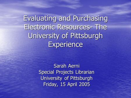 Evaluating and Purchasing Electronic Resources- The University of Pittsburgh Experience Sarah Aerni Special Projects Librarian University of Pittsburgh.