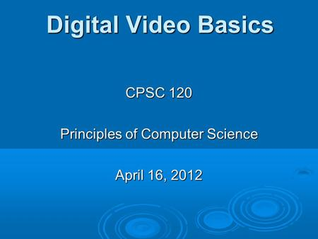 Digital Video Basics CPSC 120 Principles of Computer Science April 16, 2012.