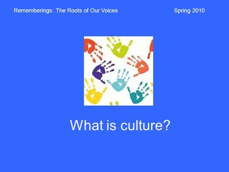 What is culture? Rememberings: The Roots of Our VoicesSpring 2010.