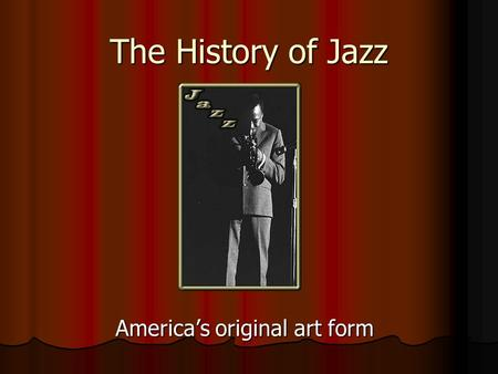 The History of Jazz America's original art form. Jazz Music Originated in the 1920's in New Orleans Originated in the 1920's in New Orleans Characterized.