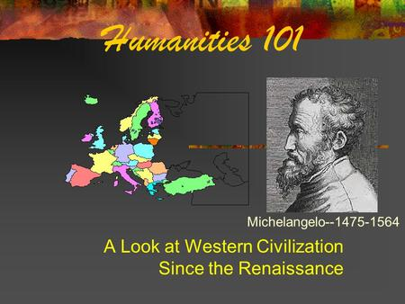 Humanities 101 A Look at Western Civilization Since the Renaissance Michelangelo--1475-1564.