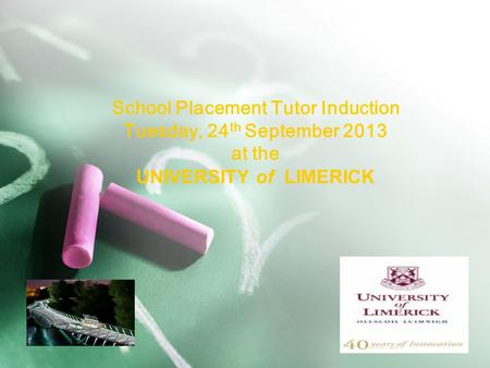 School Placement Tutor Induction Tuesday, 24 th September 2013 at the UNIVERSITY of LIMERICK.