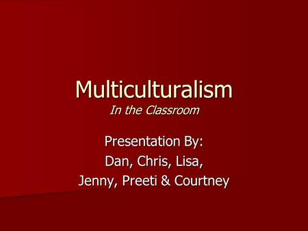 Multiculturalism In the Classroom Presentation By: Dan, Chris, Lisa, Jenny, Preeti & Courtney.