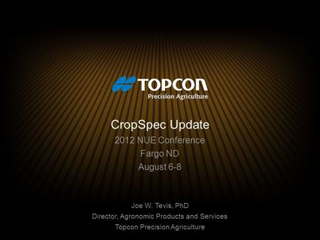CropSpec Update 2012 NUE Conference Fargo ND August 6-8 Joe W. Tevis, PhD Director, Agronomic Products and Services Topcon Precision Agriculture.