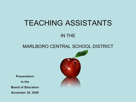 TEACHING ASSISTANTS IN THE MARLBORO CENTRAL SCHOOL DISTRICT Presentation to the Board of Education November 20, 2008.