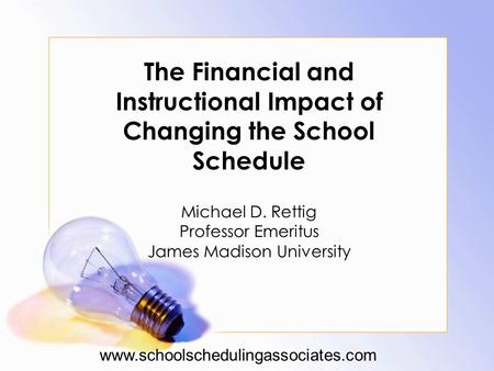 The Financial and Instructional Impact of Changing the School Schedule Michael D. Rettig Professor Emeritus James Madison University www.schoolschedulingassociates.com.