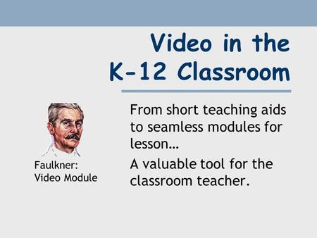 Video in the K-12 Classroom From short teaching aids to seamless modules for lesson… A valuable tool for the classroom teacher. Faulkner: Video Module.