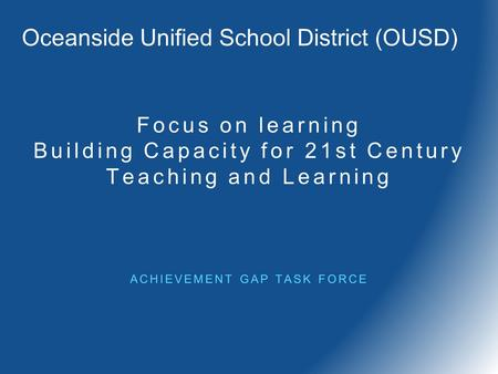 Focus on learning Building Capacity for 21st Century Teaching and Learning ACHIEVEMENT GAP TASK FORCE Oceanside Unified School District (OUSD)
