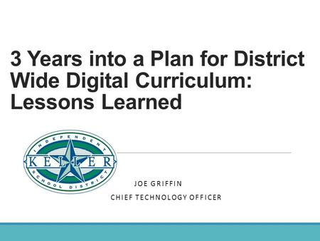 3 Years into a Plan for District Wide Digital Curriculum: Lessons Learned KELLER INDEPENDENT SCHOOL DISTRICT JOE GRIFFIN CHIEF TECHNOLOGY OFFICER DEANA.