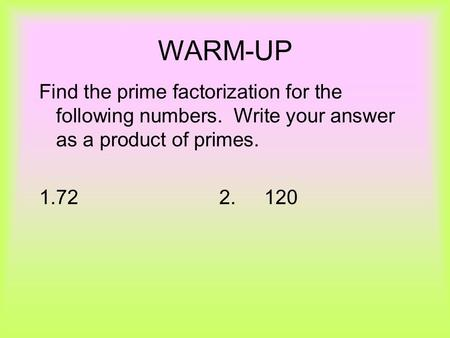 WARM-UP Find the prime factorization for the following numbers. Write your answer as a product of primes. 1.722.120.