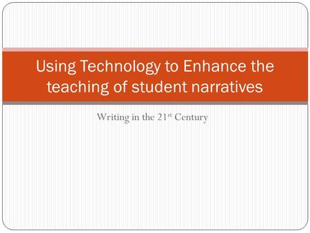 Writing in the 21 st Century Using Technology to Enhance the teaching of student narratives.