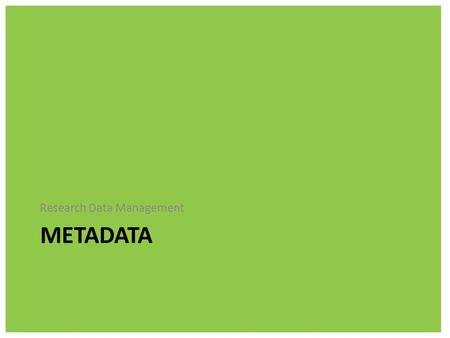 METADATA Research Data Management. What is metadata? Metadata is additional information that is required to make sense of your files – it's data about.