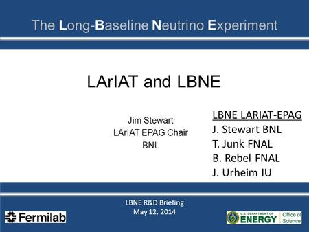 LBNE R&D Briefing May 12, 2014 LBNE R&D Briefing May 12, 2014 LArIAT and LBNE Jim Stewart LArIAT EPAG Chair BNL LBNE LARIAT-EPAG J. Stewart BNL T. Junk.