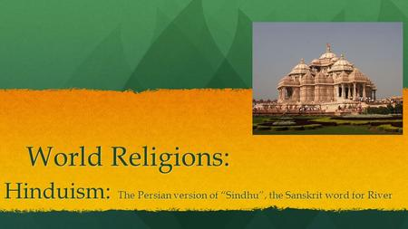 "World Religions: Hinduism: The Persian version of ""Sindhu"", the Sanskrit word for River."