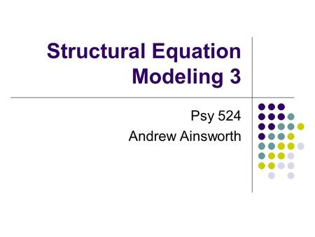 Structural Equation Modeling 3 Psy 524 Andrew Ainsworth.