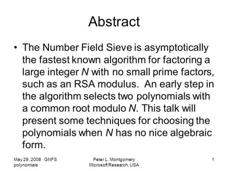 May 29, 2008 GNFS polynomials Peter L. Montgomery Microsoft Research, USA 1 Abstract The Number Field Sieve is asymptotically the fastest known algorithm.