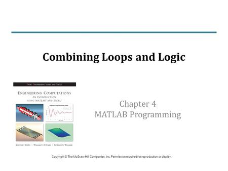 Chapter 4 MATLAB Programming Combining Loops and Logic Copyright © The McGraw-Hill Companies, Inc. Permission required for reproduction or display.