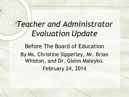 Teacher and Administrator Evaluation Update Before The Board of Education By Ms. Christine Sipperley, Mr. Brian Whiston, and Dr. Glenn Maleyko. February.