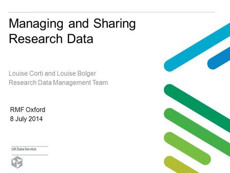Managing and Sharing Research Data Louise Corti and Louise Bolger Research Data Management Team RMF Oxford 8 July 2014.