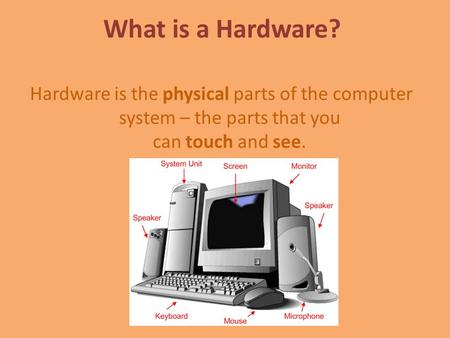 What is a Hardware? Hardware is the physical parts of the computer system – the parts that you can touch and see.