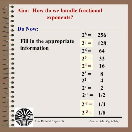 Aim: Rational Exponents Course: Adv. Alg. & Trig. Aim: How do we handle fractional exponents? Do Now: 2 8 = 2 ? = 2 6 = 2 ? = 2 2 = 2 1 = 2 ? = 256 128.