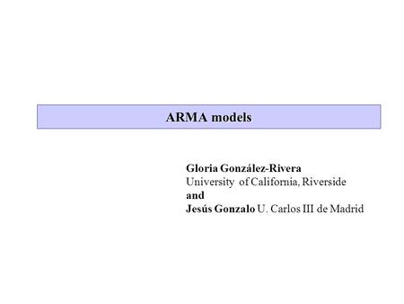 ARMA models Gloria González-Rivera University of California, Riverside and Jesús Gonzalo U. Carlos III de Madrid.