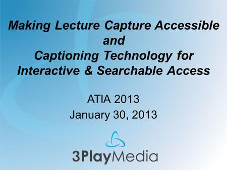 Making Lecture Capture Accessible and Captioning Technology for Interactive & Searchable Access ATIA 2013 January 30, 2013.