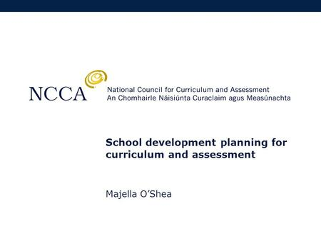 School development planning for curriculum and assessment Majella O'Shea.