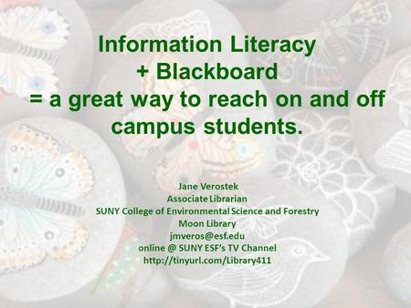 Information Literacy + Blackboard = a great way to reach on and off campus students. Jane Verostek Associate Librarian SUNY College of Environmental Science.