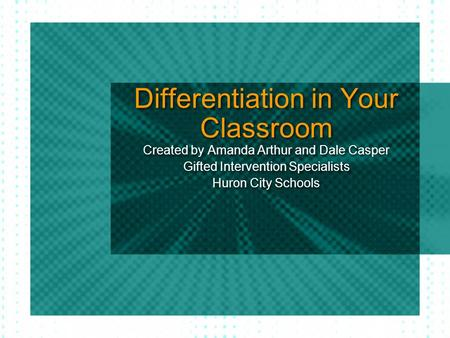 Differentiation in Your Classroom Created by Amanda Arthur and Dale Casper Gifted Intervention Specialists Huron City Schools Created by Amanda Arthur.