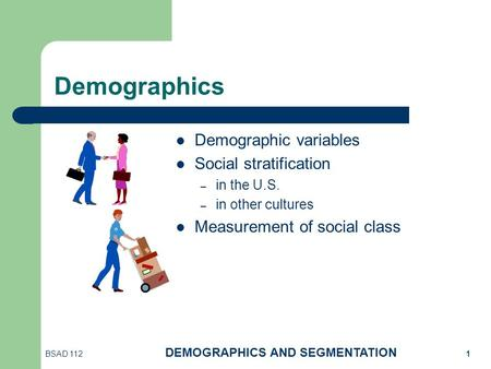 BSAD 112 DEMOGRAPHICS AND SEGMENTATION 1 Demographics Demographic variables Social stratification – in the U.S. – in other cultures Measurement of social.