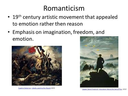 Romanticism 19 th century artistic movement that appealed to emotion rather then reason Emphasis on imagination, freedom, and emotion. Caspar David FriedrichCaspar.
