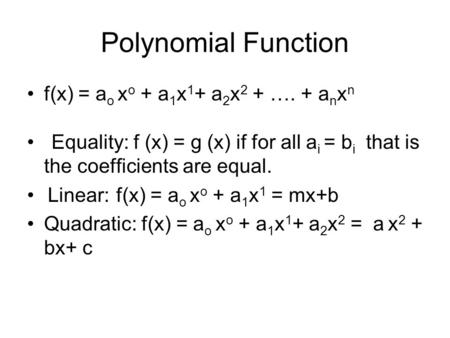 Polynomial Function f(x) = a o x o + a 1 x 1 + a 2 x 2 + …. + a n x n Equality: f (x) = g (x) if for all a i = b i that is the coefficients are equal.