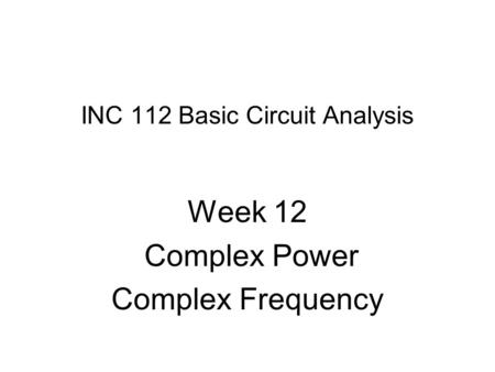 INC 112 Basic Circuit Analysis Week 12 Complex Power Complex Frequency.