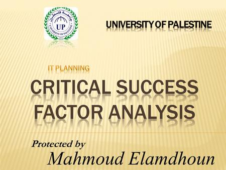 Protected by Mahmoud Elamdhoun.  What is a Critical Success Factor  How are they important to your business  Types of Critical Success Factor  Using.