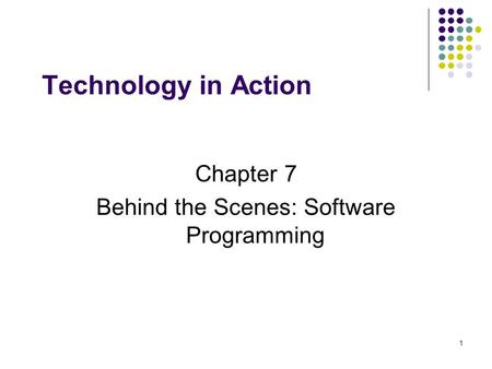1 Technology in Action Chapter 7 Behind the Scenes: Software Programming.