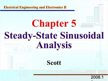 Chapter 5 Steady-State Sinusoidal Analysis 2008.1 0 Electrical Engineering and Electronics II Scott.