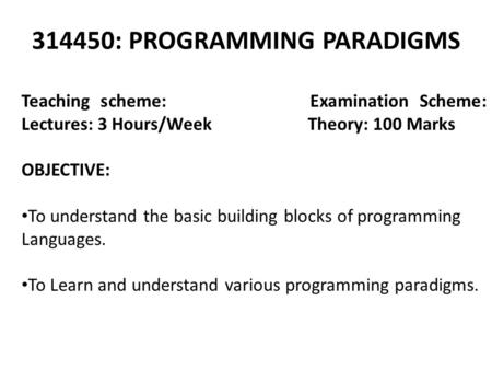 314450: PROGRAMMING PARADIGMS Teaching scheme: Examination Scheme: Lectures: 3 Hours/Week Theory: 100 Marks OBJECTIVE: To understand the basic building.