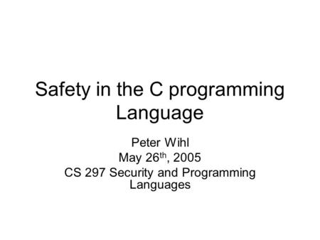 Safety in the C programming Language Peter Wihl May 26 th, 2005 CS 297 Security and Programming Languages.