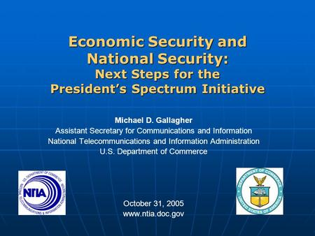 Economic Security and National Security: Next Steps for the President's Spectrum Initiative Michael D. Gallagher Assistant Secretary for Communications.