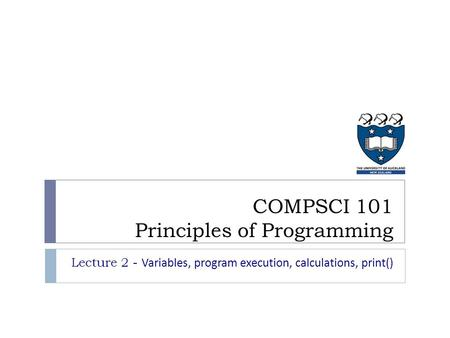 Lecture 2 - Variables, program execution, calculations, print() COMPSCI 101 Principles of Programming.