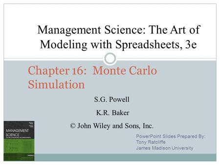 7 - 1 Chapter 16: Monte Carlo Simulation PowerPoint Slides Prepared By: Tony Ratcliffe James Madison University Management Science: The Art of Modeling.