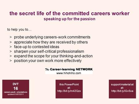 The secret life of the committed careers worker speaking up for the passion DVT 16 careers-work orientations updated 01//07/2011 support material at at: