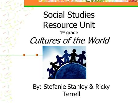 Social Studies Resource Unit 1 st grade Cultures of the <strong>World</strong> By: Stefanie Stanley & Ricky Terrell.