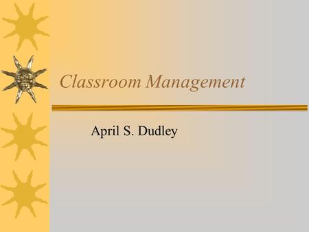 "Classroom Management April S. Dudley. Techniques That Backfire  Raising my voice  Having a temper tantrum  Saying ""I'm the boss""  Having the last."